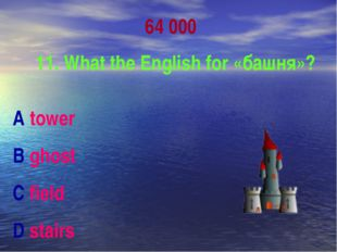 64 000 11. What the English for «башня»? A tower B ghost C field D stairs
