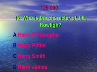 125 000 12. Who is the character of J.K. Rowligh? A Harry Philosopher B Harry