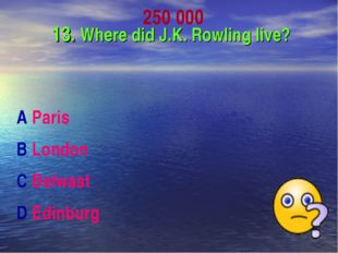250 000 13. Where did J.K. Rowling live? A Paris B London C Belwast D Edinburg