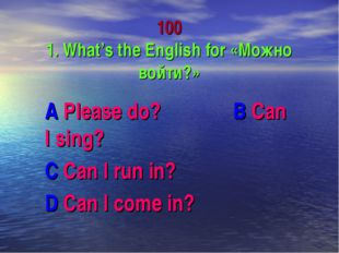 100 1. What's the English for «Можно войти?» A Please do? B Can I sing? C Ca