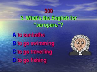 "300 3. What's the English for ""загорать""? A to sunbathe B to go swimming C to"