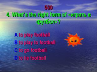 500 4. What's the right form of «играть в футбол»? A to play football B to pl