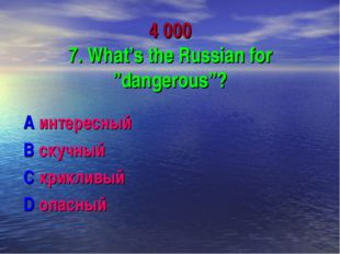 "4 000 7. What's the Russian for ""dangerous""? A интересный B скучный C криклив"