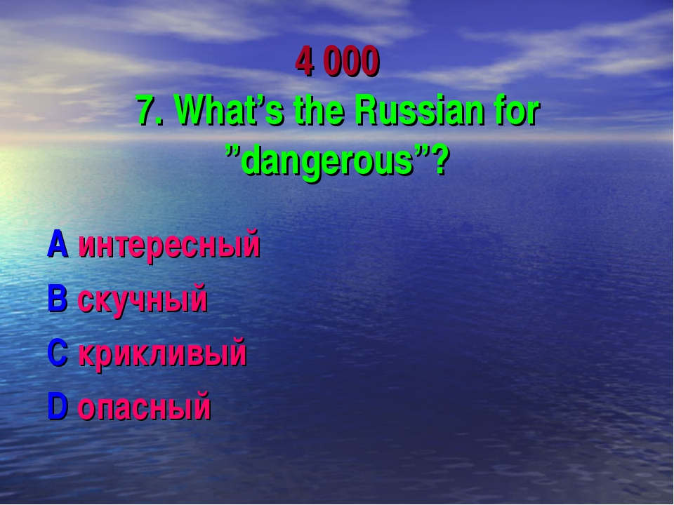 "4 000 7. What's the Russian for ""dangerous""? A интересный B скучный C криклив..."