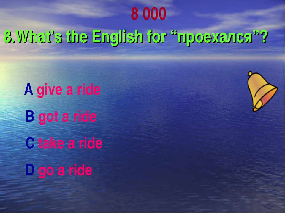 "8 000 8.What's the English for ""проехался""? А give a ride В got a ride С tak..."
