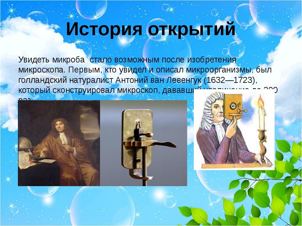 История открытий Увидеть микроба стало возможным после изобретения микроскопа...