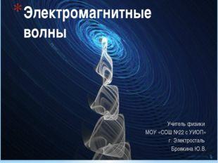 Электромагнитные волны Учитель физики МОУ «СОШ №22 с УИОП» г. Электросталь Бр