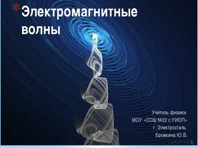 Электромагнитные волны Учитель физики МОУ «СОШ №22 с УИОП» г. Электросталь Бр...