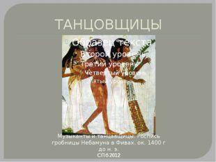ТАНЦОВЩИЦЫ СПб 2012 Музыканты и танцавщицы. Роспись гробницы Небамуна в Фивах