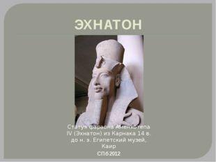 ЭХНАТОН Статуя фараона Аменхотепа IV (Эхнатон) из Карнака 14 в. до н. э. Егип