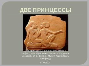 ДВЕ ПРИНЦЕССЫ Две принцессы, дочери Эхнатона и Нефертити. Фрагмент росписи дв