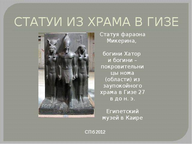 СТАТУИ ИЗ ХРАМА В ГИЗЕ СПб 2012 Статуя фараона Микерина, богини Хатор и богин...