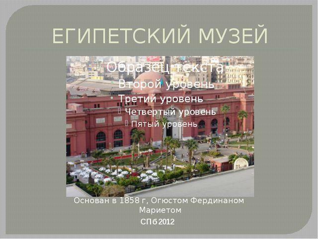 ЕГИПЕТСКИЙ МУЗЕЙ СПб 2012 Основан в 1858 г, Огюстом Фердинаном Мариетом