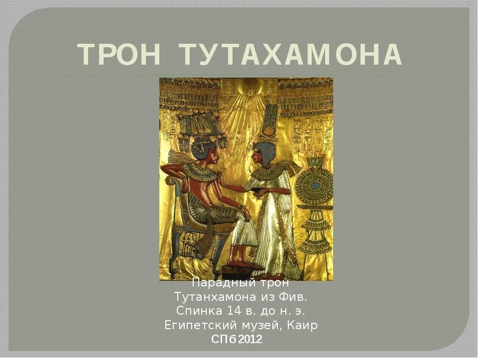 ТРОН ТУТАХАМОНА СПб 2012 Парадный трон Тутанхамона из Фив. Спинка 14 в. до н....
