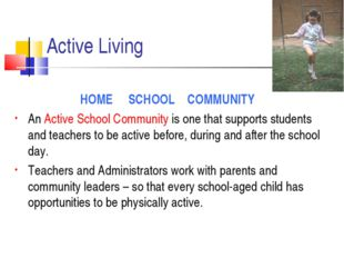 Active Living HOME SCHOOL COMMUNITY An Active School Community is one that su