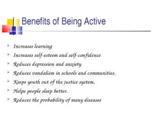 Benefits of Being Active Increases learning Increases self-esteem and self-co