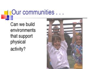 Our communities . . . 	Can we build environments that support physical 	activ