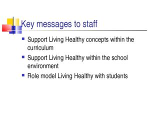 Key messages to staff Support Living Healthy concepts within the curriculum S