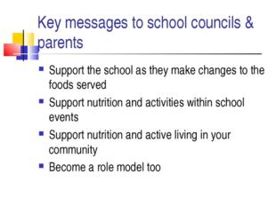 Key messages to school councils & parents Support the school as they make cha