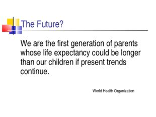 The Future? 	We are the first generation of parents whose life expectancy cou