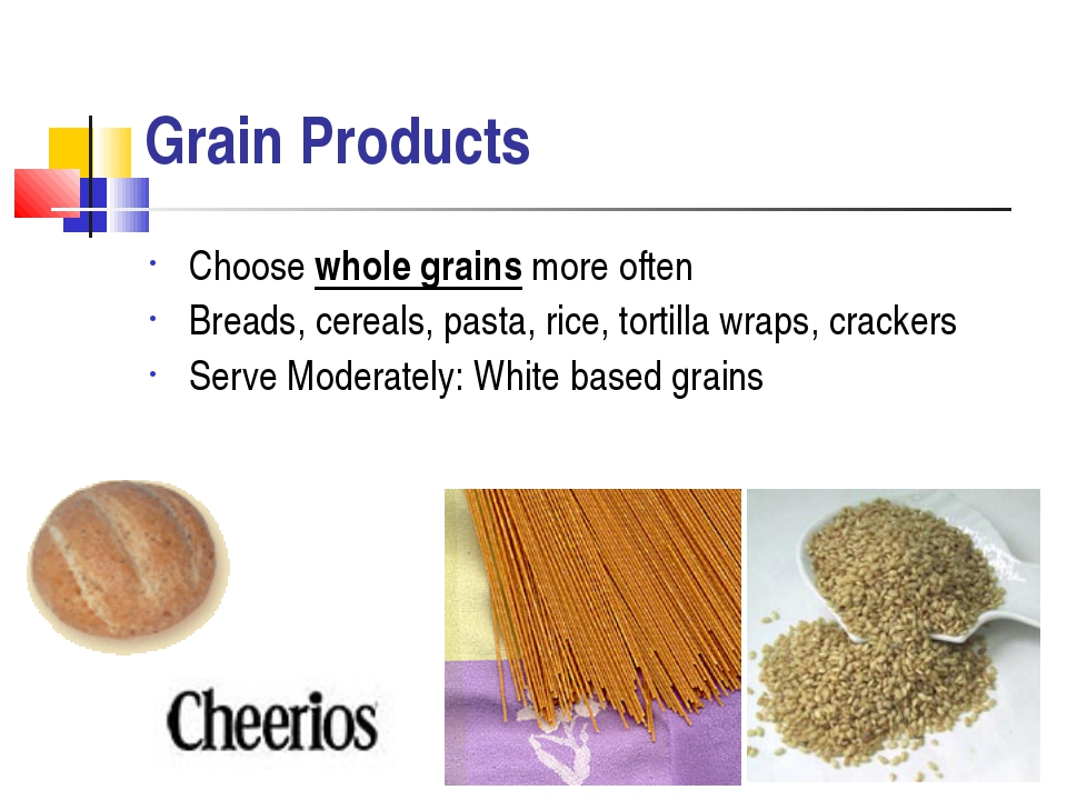 Grain Products Choose whole grains more often Breads, cereals, pasta, rice, t...