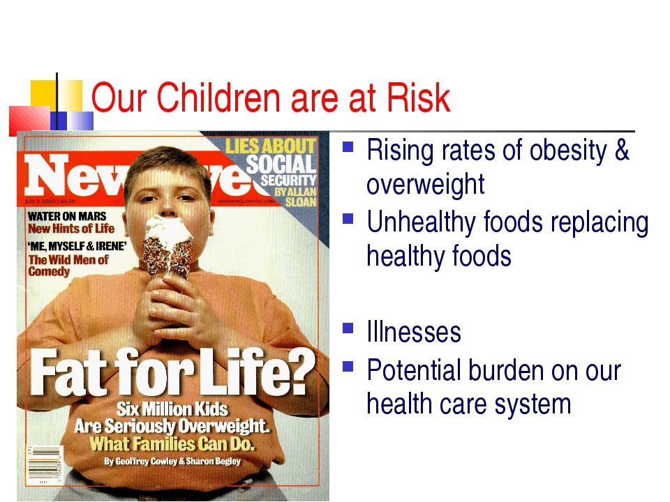 Our Children are at Risk Rising rates of obesity & overweight Unhealthy foods...