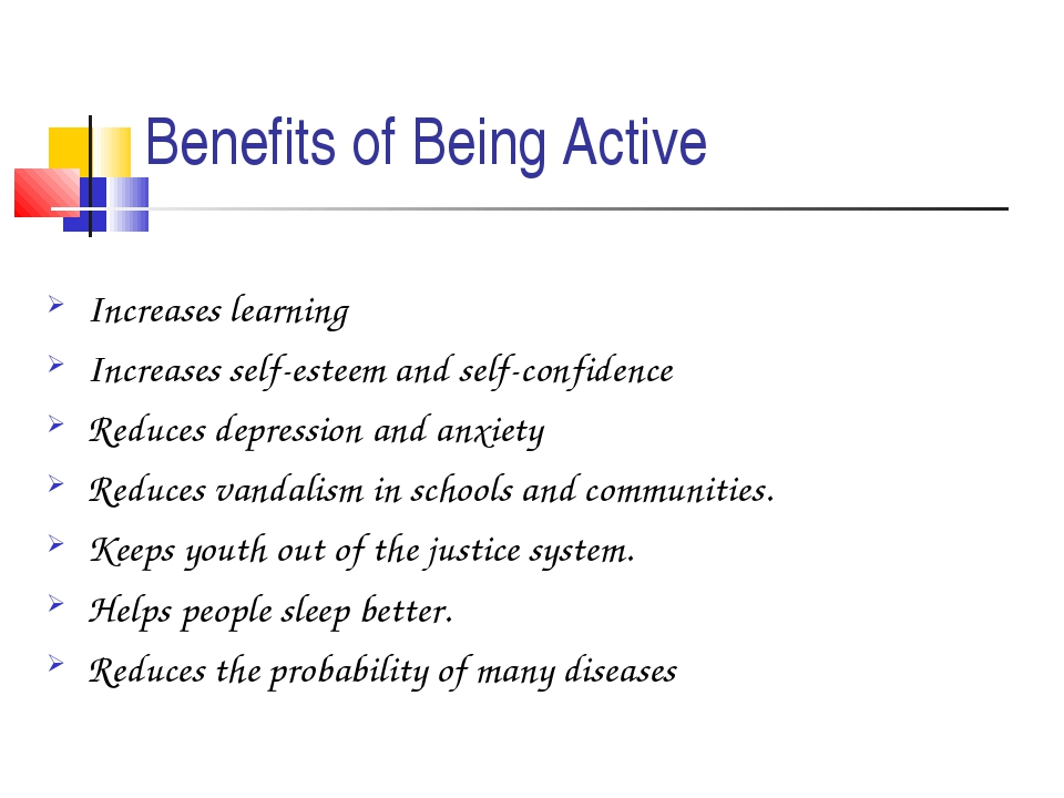 Benefits of Being Active Increases learning Increases self-esteem and self-co...
