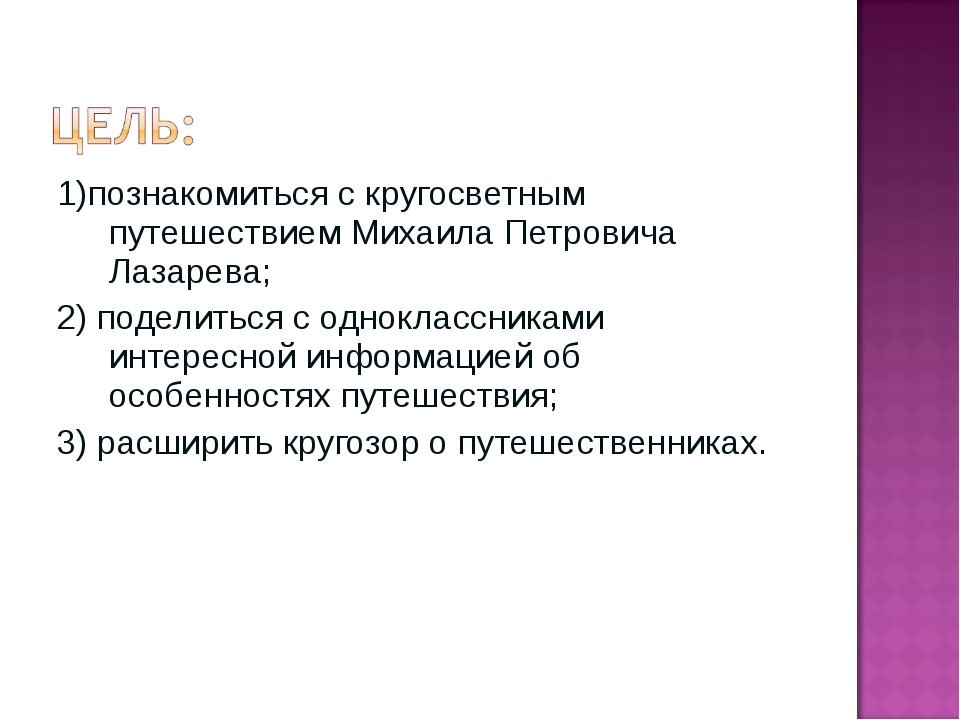 1)познакомиться с кругосветным путешествием Михаила Петровича Лазарева; 2) по...