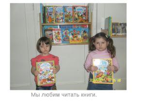 Мы любим читать книги.