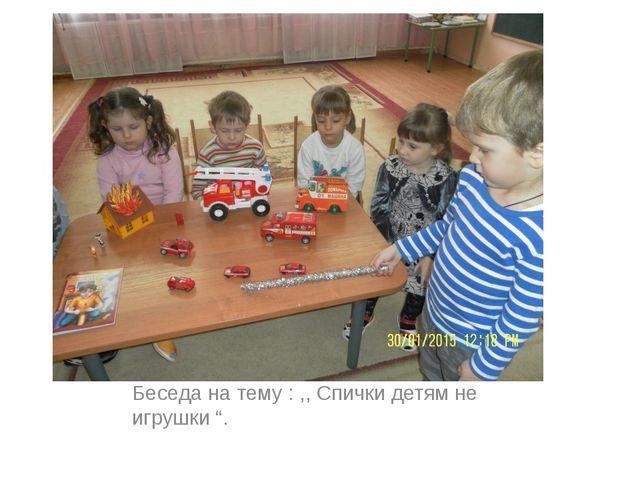 """Беседа на тему : ,, Спички детям не игрушки """"."""