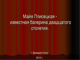 Майя Плисецкая - известная балерина двадцатого столетия. г. Великий Устюг 201