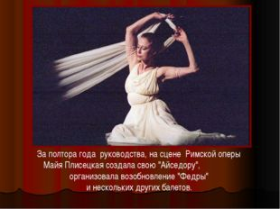 За полтора года руководства, на сцене Римской оперы Майя Плисецкая создала св