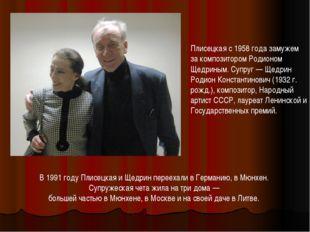 Плисецкая с 1958 года замужем за композитором Родионом Щедриным. Супруг — Щед
