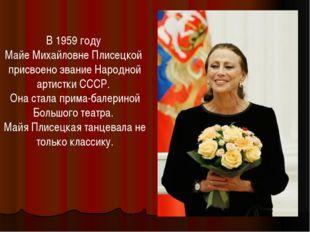 В 1959 году Майе Михайловне Плисецкой присвоено звание Народной артистки СССР