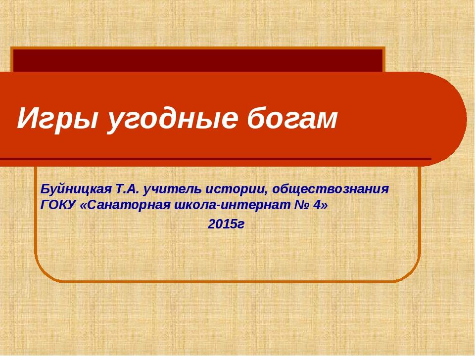 Игры угодные богам Буйницкая Т.А. учитель истории, обществознания ГОКУ «Санат...