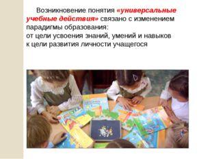 Возникновение понятия «универсальные учебные действия» связано с изменением