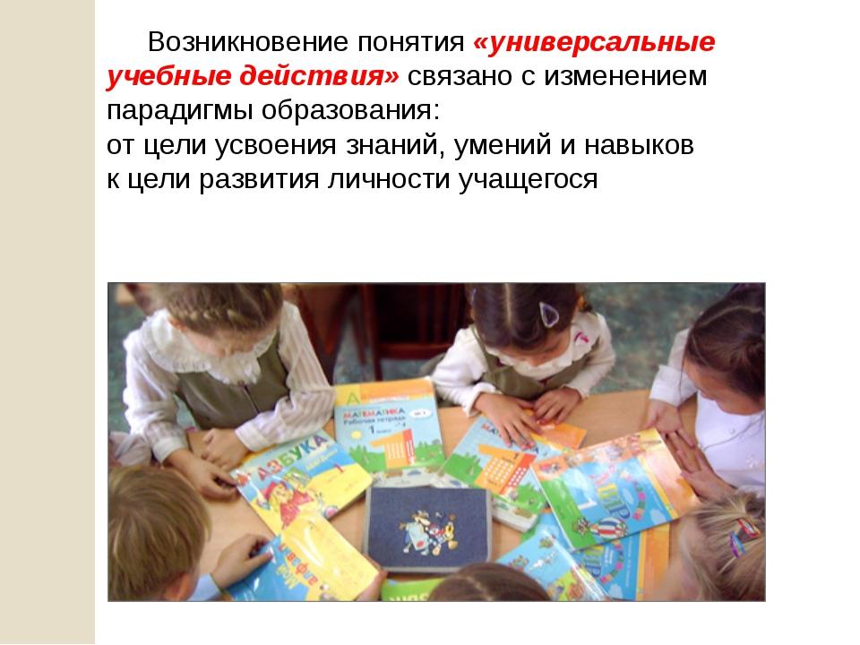Возникновение понятия «универсальные учебные действия» связано с изменением...