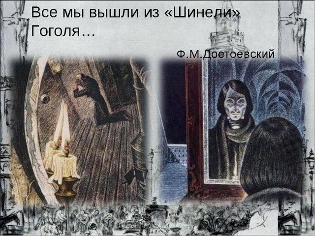Все мы вышли из «Шинели» Гоголя… Ф.М.Достоевский