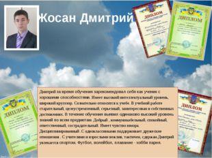 Жосан Дмитрий Дмитрий за время обучения зарекомендовал себя как ученик с хор