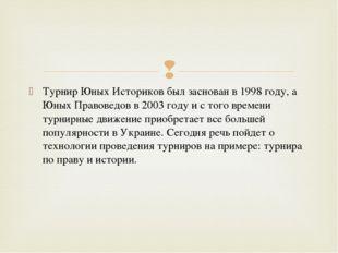 Турнир Юных Историков был заснован в 1998 году, а Юных Правоведов в 2003 году