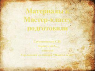 Материалы к Мастер-классу подготовили Глушановская С.И. Крикун Л.А. учителя Г