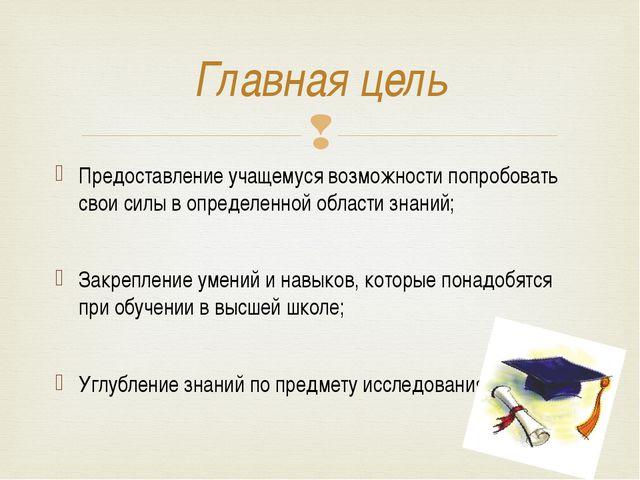 Главная цель Предоставление учащемуся возможности попробовать свои силы в опр...