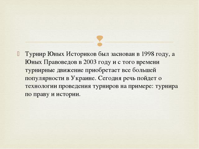 Турнир Юных Историков был заснован в 1998 году, а Юных Правоведов в 2003 году...