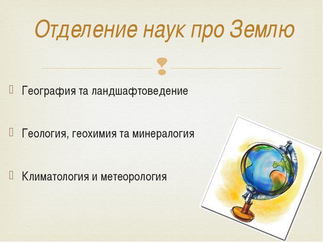 Отделение наук про Землю География та ландшафтоведение Геология, геохимия та...