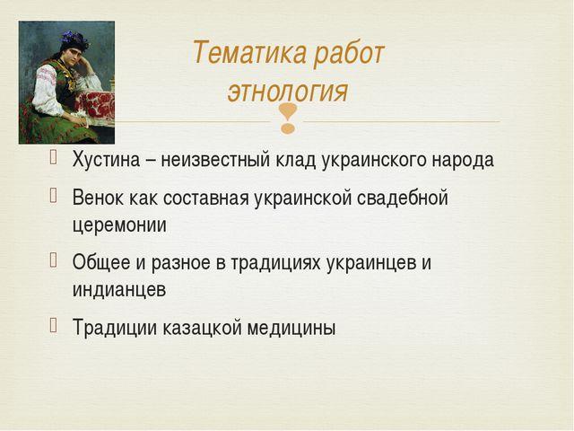 Тематика работ этнология Хустина – неизвестный клад украинского народа Венок...