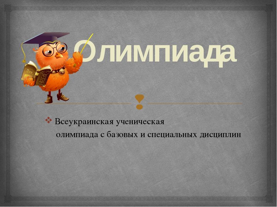Олимпиада Всеукраинская ученическая олимпиада с базовых и специальных дисципл...