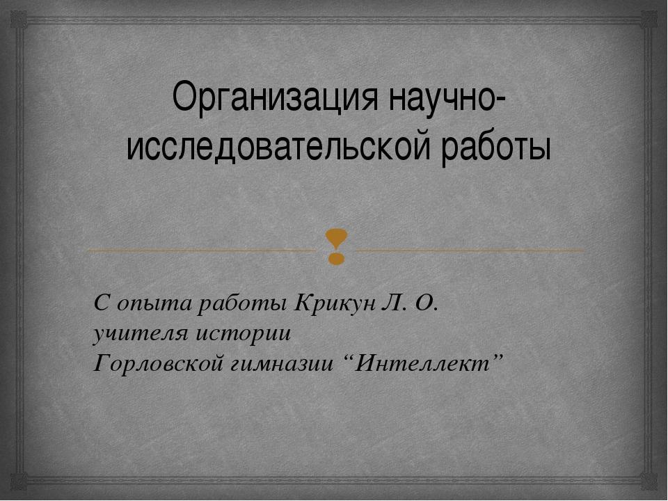 Организация научно-исследовательской работы С опыта работы Крикун Л. О. учите...