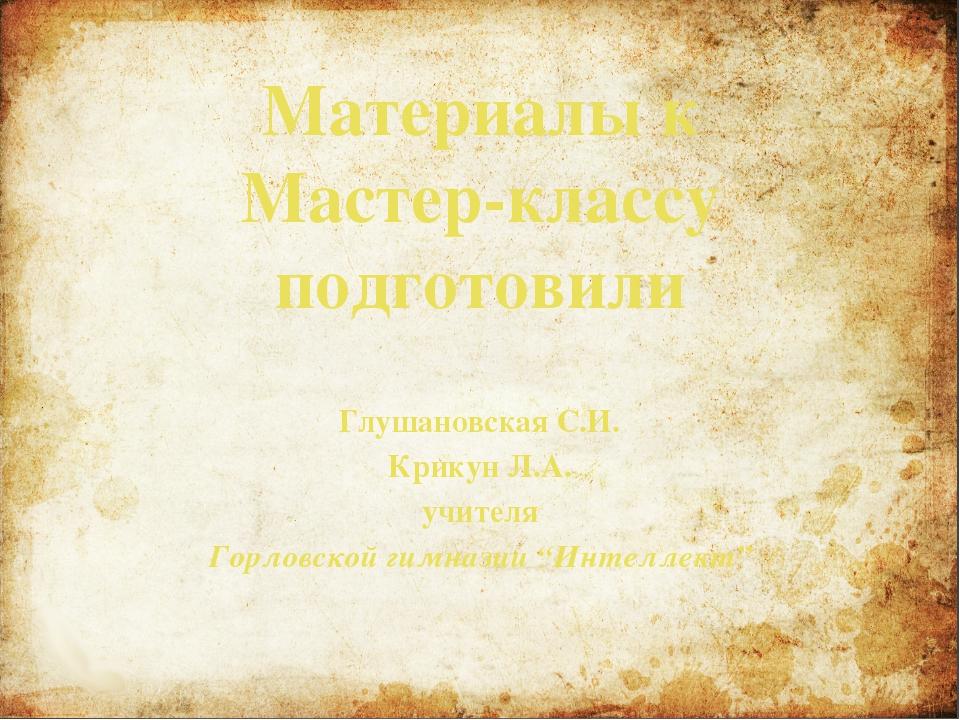 Материалы к Мастер-классу подготовили Глушановская С.И. Крикун Л.А. учителя Г...