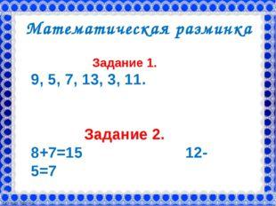 Математическая разминка Задание 1. 9, 5, 7, 13, 3, 11. Задание 2. 8+7=15 12