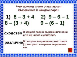 Чем похожи и чем отличаются выражения в каждой паре? 8 – 3 + 4 8 – (3 + 4) 2)